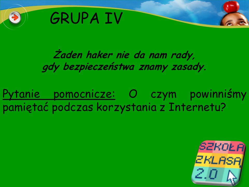 GRUPA IV Żaden haker nie da nam rady, gdy bezpieczeństwa znamy zasady.