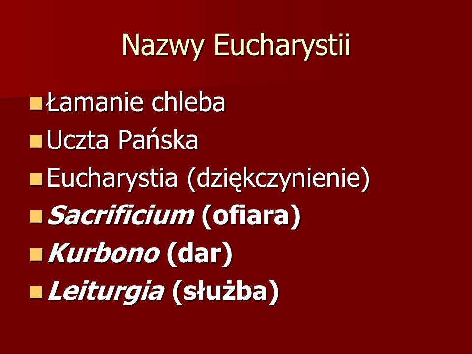 Nazwy Eucharystii Łamanie chleba Łamanie chleba Uczta Pańska Uczta Pańska Eucharystia (dziękczynienie) Eucharystia (dziękczynienie) Sacrificium (ofiar