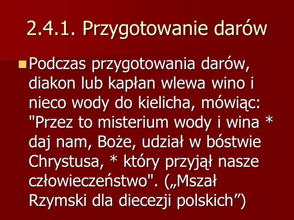 2.4.1. Przygotowanie darów Podczas przygotowania darów, diakon lub kapłan wlewa wino i nieco wody do kielicha, mówiąc: