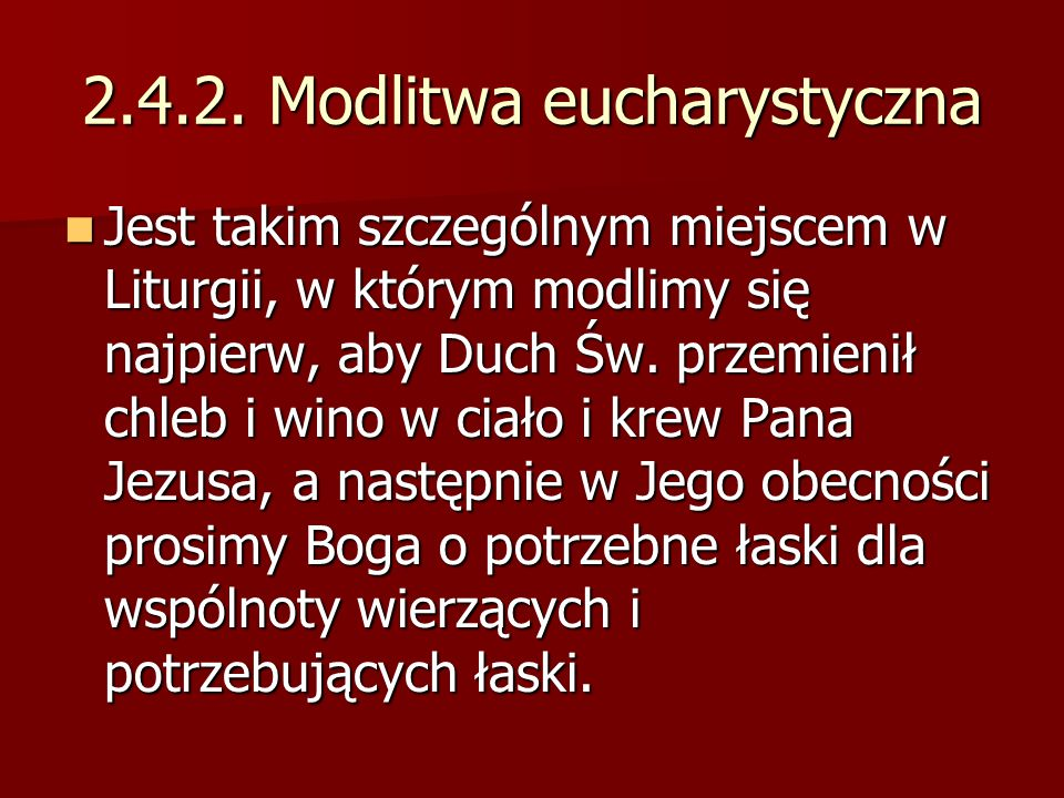 2.4.2. Modlitwa eucharystyczna Jest takim szczególnym miejscem w Liturgii, w którym modlimy się najpierw, aby Duch Św. przemienił chleb i wino w ciało
