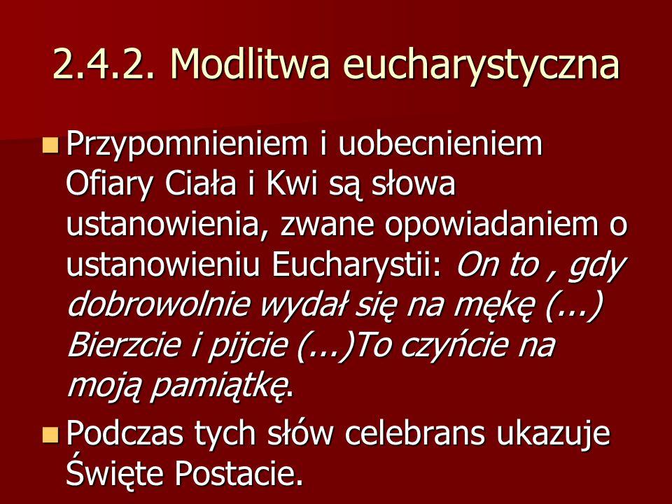 2.4.2. Modlitwa eucharystyczna Przypomnieniem i uobecnieniem Ofiary Ciała i Kwi są słowa ustanowienia, zwane opowiadaniem o ustanowieniu Eucharystii:
