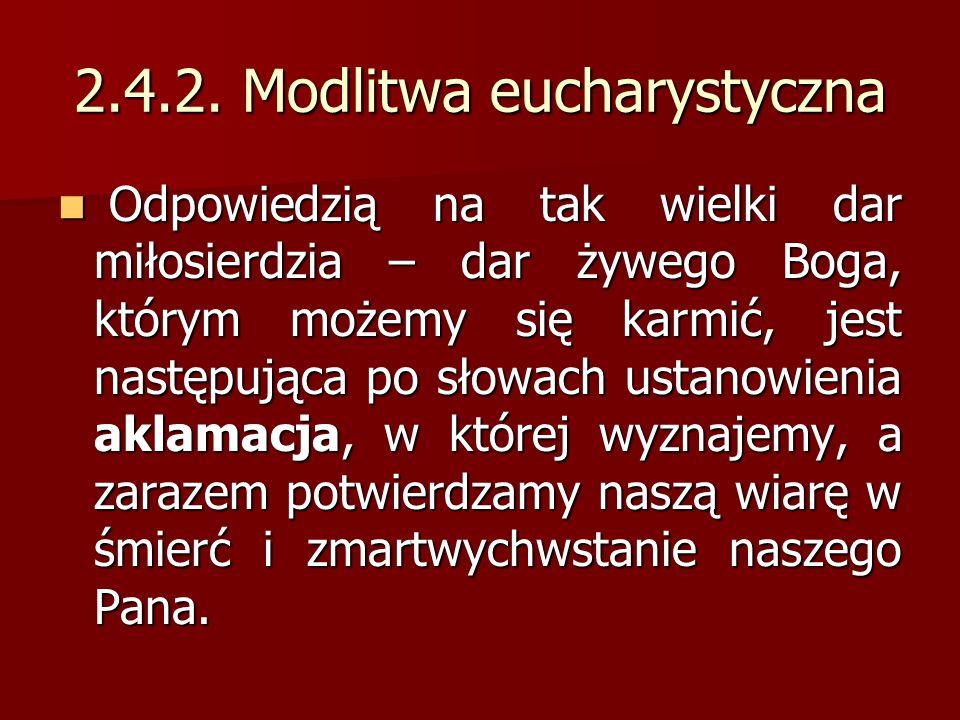 2.4.2. Modlitwa eucharystyczna Odpowiedzią na tak wielki dar miłosierdzia – dar żywego Boga, którym możemy się karmić, jest następująca po słowach ust