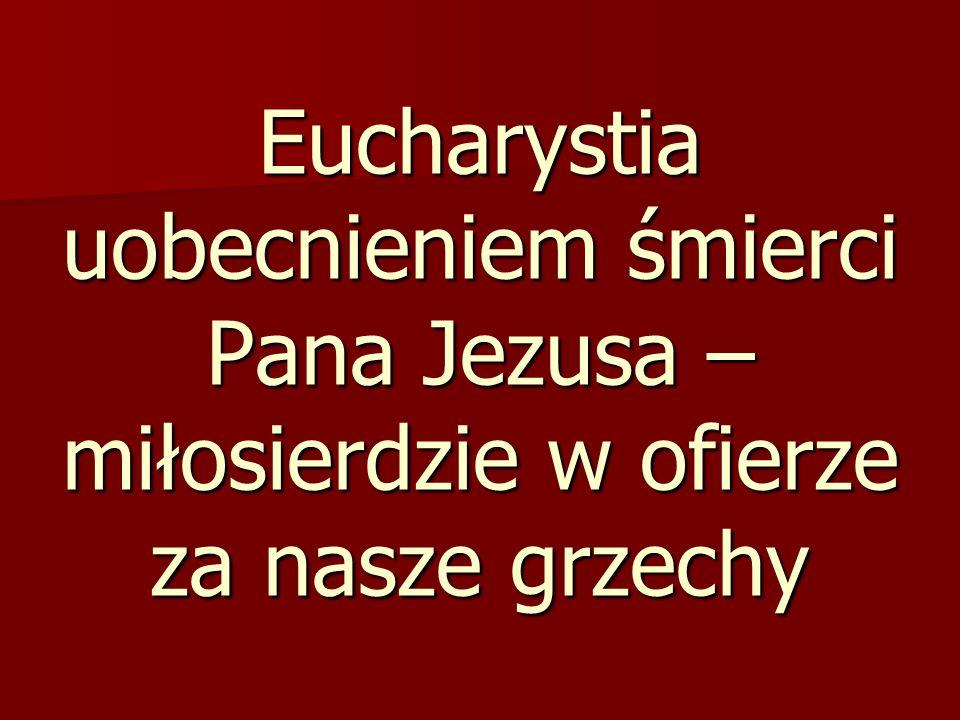 Eucharystia uobecnieniem śmierci Pana Jezusa – miłosierdzie w ofierze za nasze grzechy