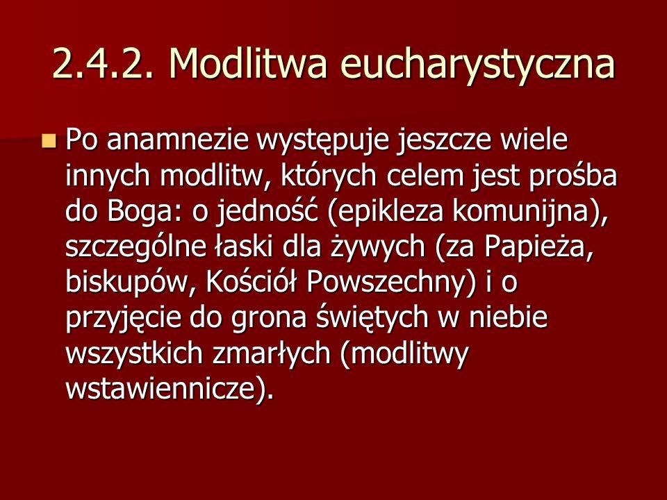 2.4.2. Modlitwa eucharystyczna Po anamnezie występuje jeszcze wiele innych modlitw, których celem jest prośba do Boga: o jedność (epikleza komunijna),