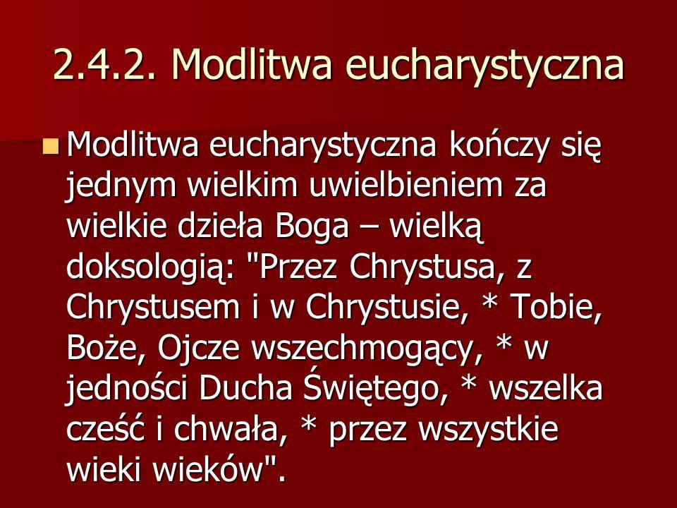 2.4.2. Modlitwa eucharystyczna Modlitwa eucharystyczna kończy się jednym wielkim uwielbieniem za wielkie dzieła Boga – wielką doksologią: