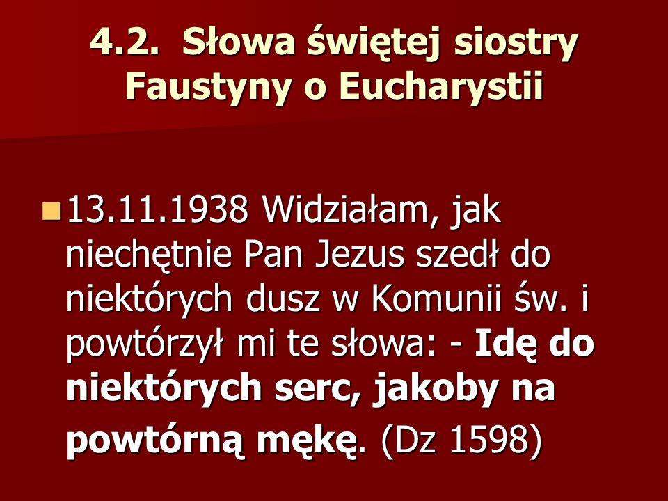 4.2. Słowa świętej siostry Faustyny o Eucharystii 13.11.1938 Widziałam, jak niechętnie Pan Jezus szedł do niektórych dusz w Komunii św. i powtórzył mi