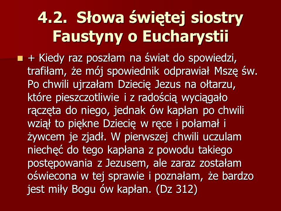 4.2. Słowa świętej siostry Faustyny o Eucharystii + Kiedy raz poszłam na świat do spowiedzi, trafiłam, że mój spowiednik odprawiał Mszę św. Po chwili