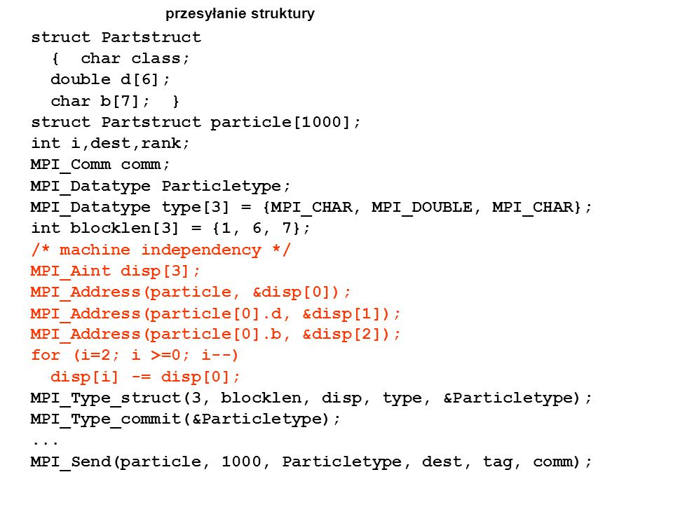 przesyłanie struktury struct Partstruct { char class; double d[6]; char b[7]; } struct Partstruct particle[1000]; int i,dest,rank; MPI_Comm comm; MPI_Datatype Particletype; MPI_Datatype type[3] = {MPI_CHAR, MPI_DOUBLE, MPI_CHAR}; int blocklen[3] = {1, 6, 7}; /* machine independency */ MPI_Aint disp[3]; MPI_Address(particle, &disp[0]); MPI_Address(particle[0].d, &disp[1]); MPI_Address(particle[0].b, &disp[2]); for (i=2; i >=0; i--) disp[i] -= disp[0]; MPI_Type_struct(3, blocklen, disp, type, &Particletype); MPI_Type_commit(&Particletype);...