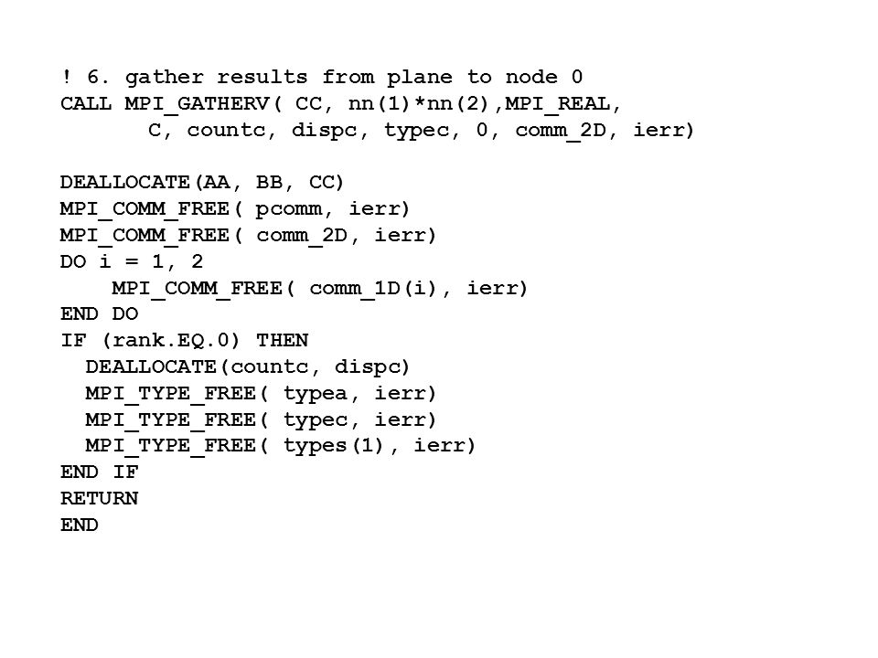 ! 6. gather results from plane to node 0 CALL MPI_GATHERV( CC, nn(1)*nn(2),MPI_REAL, C, countc, dispc, typec, 0, comm_2D, ierr) DEALLOCATE(AA, BB, CC)