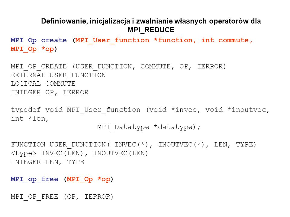 Definiowanie, inicjalizacja i zwalnianie własnych operatorów dla MPI_REDUCE MPI_Op_create (MPI_User_function *function, int commute, MPI_Op *op) MPI_OP_CREATE (USER_FUNCTION, COMMUTE, OP, IERROR) EXTERNAL USER_FUNCTION LOGICAL COMMUTE INTEGER OP, IERROR typedef void MPI_User_function (void *invec, void *inoutvec, int *len, MPI_Datatype *datatype); FUNCTION USER_FUNCTION( INVEC(*), INOUTVEC(*), LEN, TYPE) INVEC(LEN), INOUTVEC(LEN) INTEGER LEN, TYPE MPI_op_free (MPI_Op *op) MPI_OP_FREE (OP, IERROR)