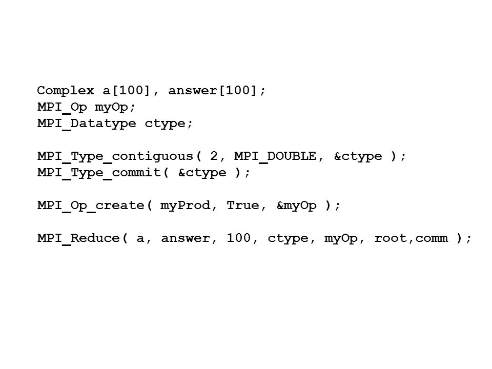 Complex a[100], answer[100]; MPI_Op myOp; MPI_Datatype ctype; MPI_Type_contiguous( 2, MPI_DOUBLE, &ctype ); MPI_Type_commit( &ctype ); MPI_Op_create( myProd, True, &myOp ); MPI_Reduce( a, answer, 100, ctype, myOp, root,comm );