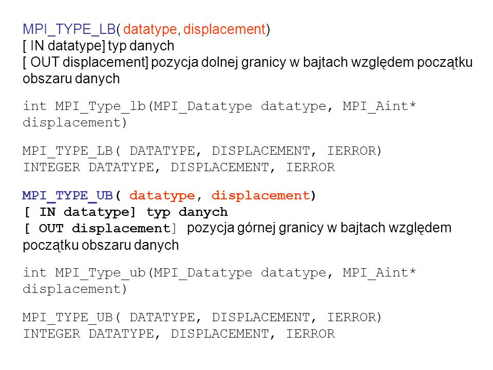 MPI_TYPE_LB( datatype, displacement) [ IN datatype] typ danych [ OUT displacement] pozycja dolnej granicy w bajtach względem początku obszaru danych int MPI_Type_lb(MPI_Datatype datatype, MPI_Aint* displacement) MPI_TYPE_LB( DATATYPE, DISPLACEMENT, IERROR) INTEGER DATATYPE, DISPLACEMENT, IERROR MPI_TYPE_UB( datatype, displacement) [ IN datatype] typ danych [ OUT displacement] pozycja górnej granicy w bajtach względem początku obszaru danych int MPI_Type_ub(MPI_Datatype datatype, MPI_Aint* displacement) MPI_TYPE_UB( DATATYPE, DISPLACEMENT, IERROR) INTEGER DATATYPE, DISPLACEMENT, IERROR