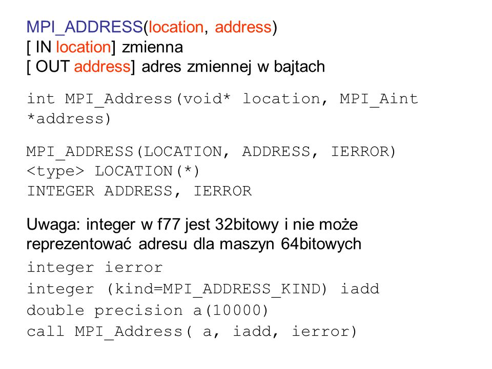 MPI_ADDRESS(location, address) [ IN location] zmienna [ OUT address] adres zmiennej w bajtach int MPI_Address(void* location, MPI_Aint *address) MPI_ADDRESS(LOCATION, ADDRESS, IERROR) LOCATION(*) INTEGER ADDRESS, IERROR Uwaga: integer w f77 jest 32bitowy i nie może reprezentować adresu dla maszyn 64bitowych integer ierror integer (kind=MPI_ADDRESS_KIND) iadd double precision a(10000) call MPI_Address( a, iadd, ierror)
