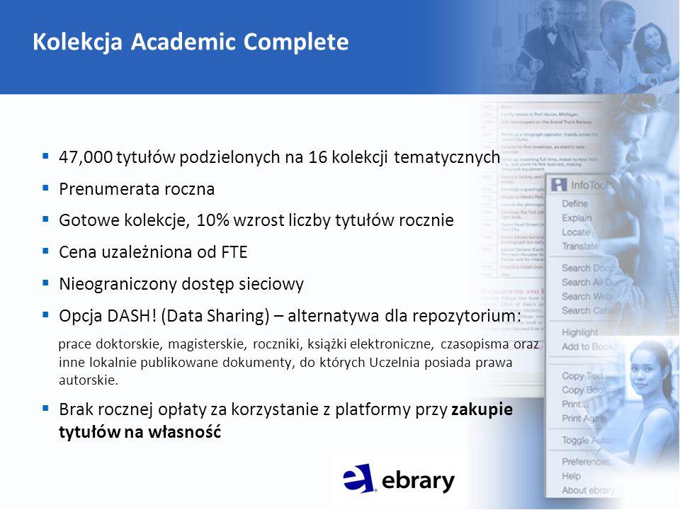 Kolekcja Academic Complete  47,000 tytułów podzielonych na 16 kolekcji tematycznych  Prenumerata roczna  Gotowe kolekcje, 10% wzrost liczby tytułów rocznie  Cena uzależniona od FTE  Nieograniczony dostęp sieciowy  Opcja DASH.