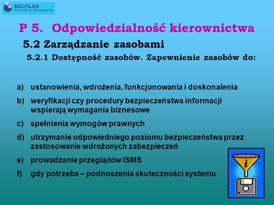 P 5. Odpowiedzialność kierownictwa 5.1 Zaangażowanie kierownictwa a)Ustanowienie polityki bezpieczeństwa informacji b)Zapewnienie, że cele i plany bez
