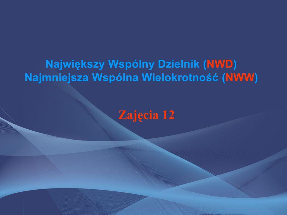 Największy Wspólny Dzielnik (NWD) Najmniejsza Wspólna Wielokrotność (NWW) Zajęcia 12
