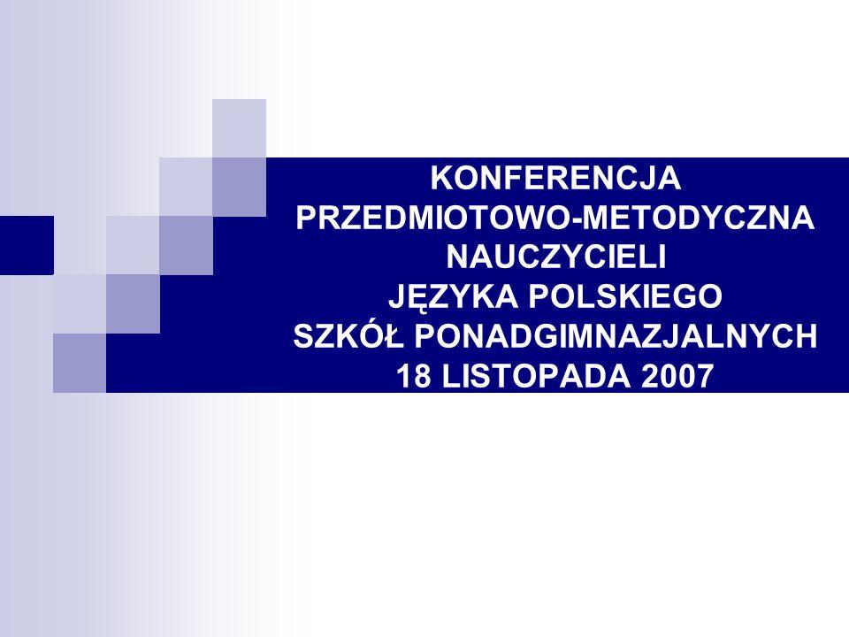 KONFERENCJA PRZEDMIOTOWO-METODYCZNA NAUCZYCIELI JĘZYKA POLSKIEGO SZKÓŁ PONADGIMNAZJALNYCH 18 LISTOPADA 2007