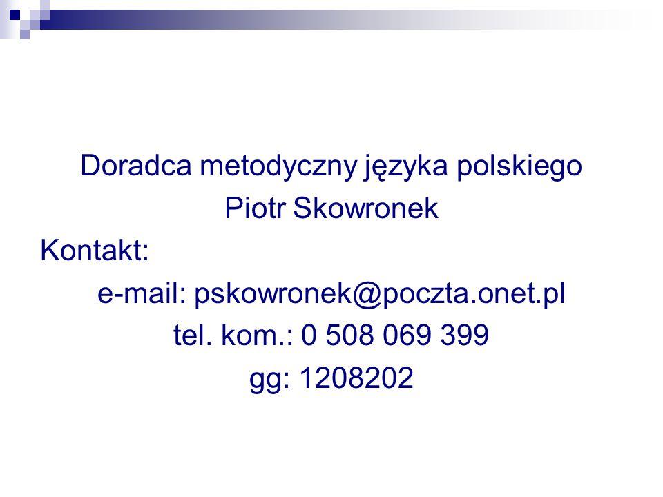 Doradca metodyczny języka polskiego Piotr Skowronek Kontakt: e-mail: pskowronek@poczta.onet.pl tel. kom.: 0 508 069 399 gg: 1208202