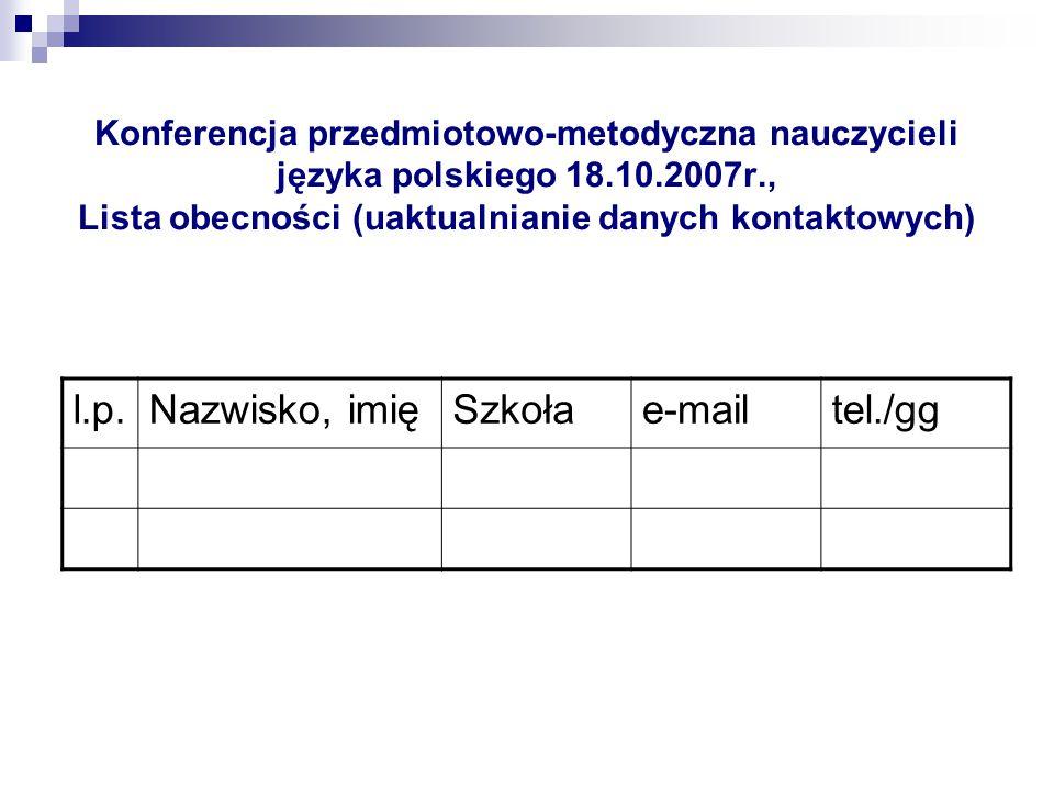 Konferencja przedmiotowo-metodyczna nauczycieli języka polskiego 18.10.2007r., Lista obecności (uaktualnianie danych kontaktowych) l.p.Nazwisko, imięS