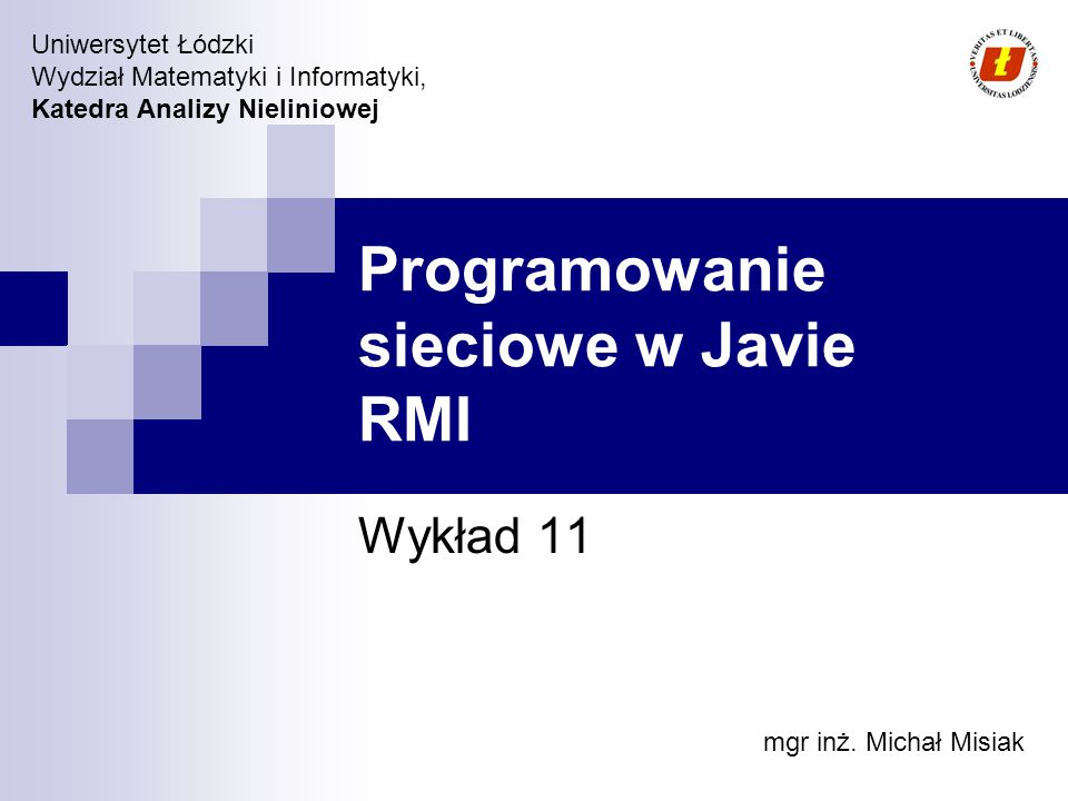 Wydział Matematyki i Informatyki UŁ, Katedra Analizy Nieliniowej © 2007 Remote Method Invocation RMI jest to API, które pozwala na zdalne wywoływanie procedur RPC (Remote Procedure Calls) w ramach JVM JVM mogą być rozmieszczone na różnych maszynach Aplikacje RMI składają się z dwóch elementów serwera i klienta Aplikacje nazywane są distributed object application RMI pozwala na dynamiczne ładowanie definicji klas (stan + zachowanie) – możliwość zdalnego rozszerzenia funkcjonalności rozproszonych aplikacji Początkowo RMI API zostało zaprojektowane do wspierania różnych rodzajów transportu np.