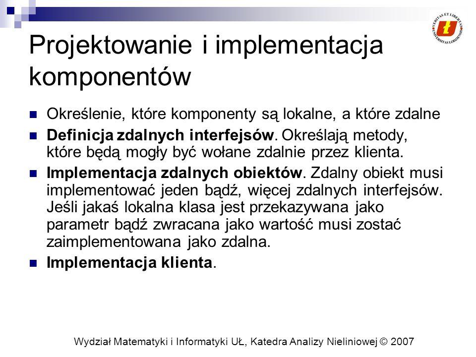 Wydział Matematyki i Informatyki UŁ, Katedra Analizy Nieliniowej © 2007 Projektowanie i implementacja komponentów Określenie, które komponenty są lokalne, a które zdalne Definicja zdalnych interfejsów.