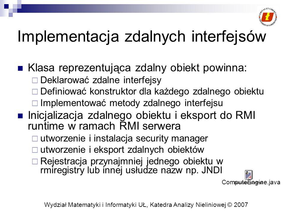 Wydział Matematyki i Informatyki UŁ, Katedra Analizy Nieliniowej © 2007 Implementacja zdalnych interfejsów Klasa reprezentująca zdalny obiekt powinna: