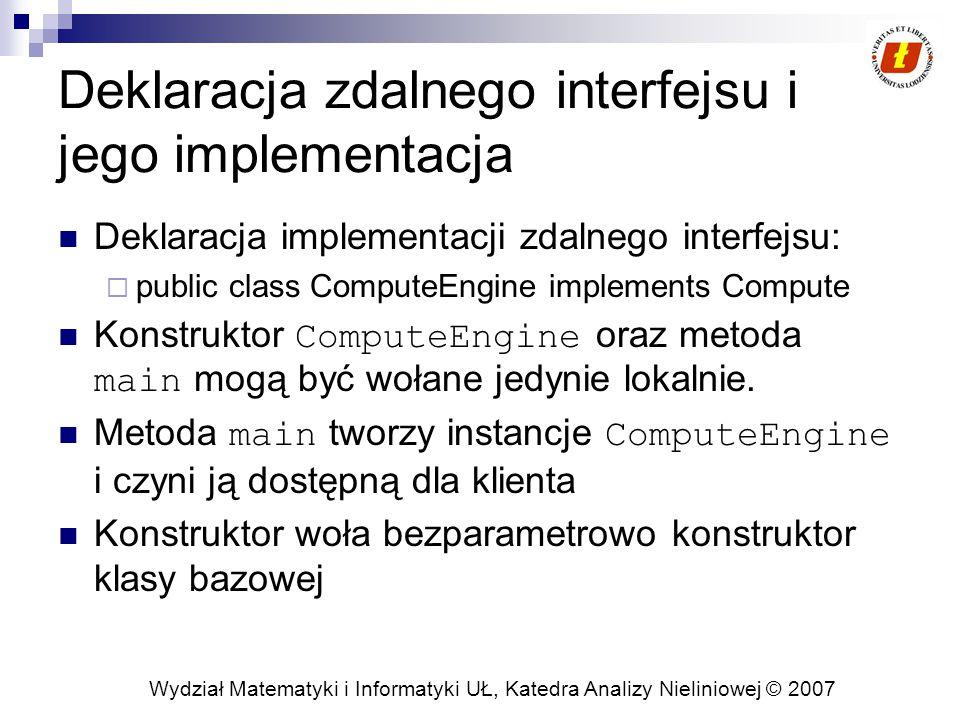 Wydział Matematyki i Informatyki UŁ, Katedra Analizy Nieliniowej © 2007 Deklaracja zdalnego interfejsu i jego implementacja Deklaracja implementacji zdalnego interfejsu:  public class ComputeEngine implements Compute Konstruktor ComputeEngine oraz metoda main mogą być wołane jedynie lokalnie.