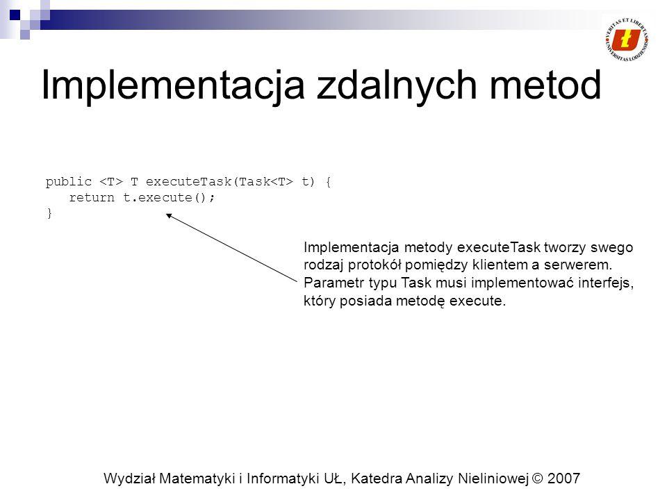 Wydział Matematyki i Informatyki UŁ, Katedra Analizy Nieliniowej © 2007 Implementacja zdalnych metod public T executeTask(Task t) { return t.execute(); } Implementacja metody executeTask tworzy swego rodzaj protokół pomiędzy klientem a serwerem.