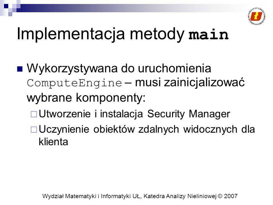 Wydział Matematyki i Informatyki UŁ, Katedra Analizy Nieliniowej © 2007 Implementacja metody main Wykorzystywana do uruchomienia ComputeEngine – musi