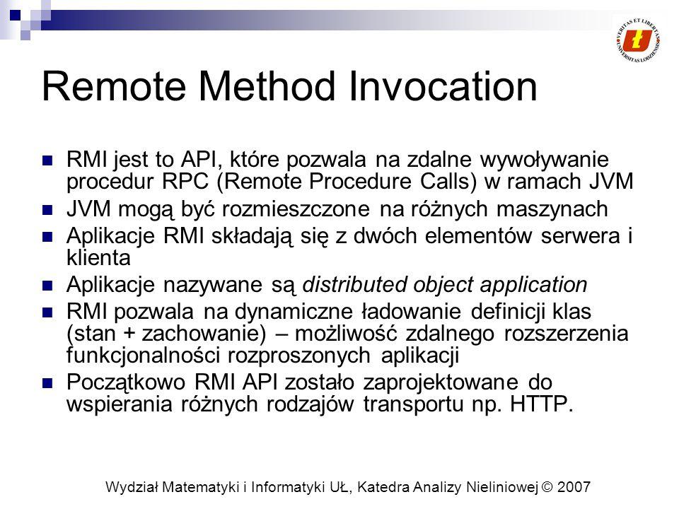 Wydział Matematyki i Informatyki UŁ, Katedra Analizy Nieliniowej © 2007 Program klienta Na kliencie wymagana jest definicja zadania, które zostanie wykonane zdalnie Klasa ComputePi wyszukuje i wywołuje obiekt Compute Klasa Pi implementuje interfejs zadania ( Task Interface) oraz definiuje pracę, która powinna zostać wykonana przez ComputeEngine public interface Task { T execute(); }