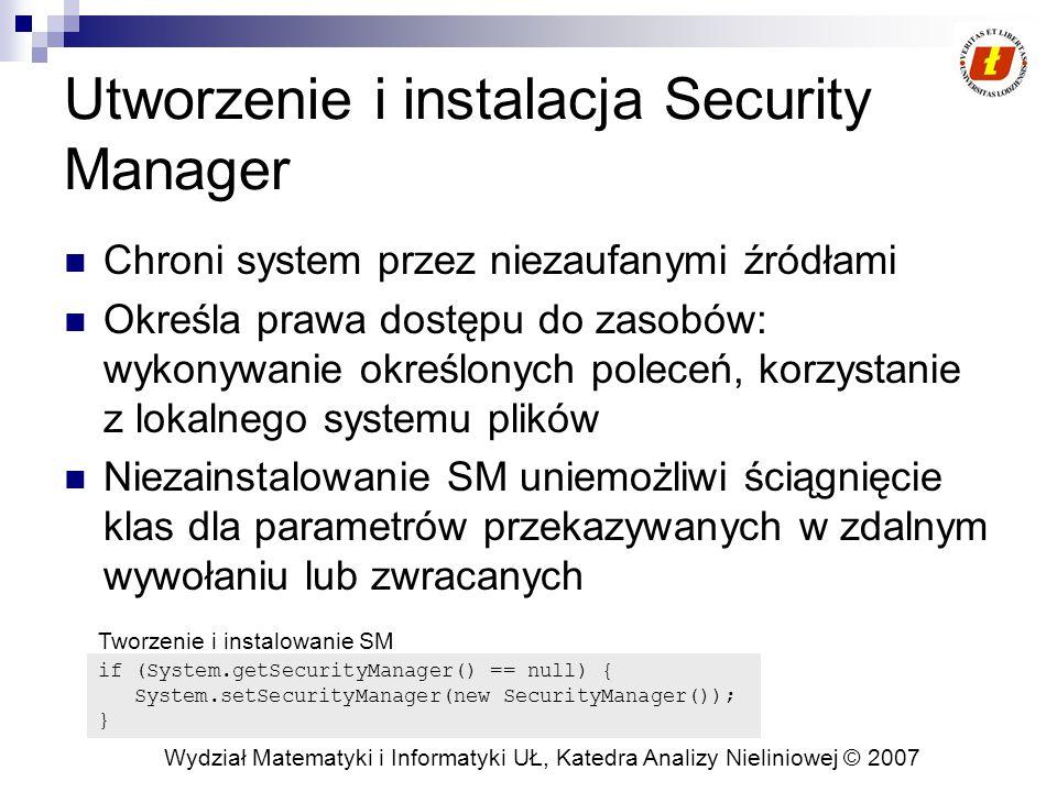 Wydział Matematyki i Informatyki UŁ, Katedra Analizy Nieliniowej © 2007 Utworzenie i instalacja Security Manager Chroni system przez niezaufanymi źródłami Określa prawa dostępu do zasobów: wykonywanie określonych poleceń, korzystanie z lokalnego systemu plików Niezainstalowanie SM uniemożliwi ściągnięcie klas dla parametrów przekazywanych w zdalnym wywołaniu lub zwracanych if (System.getSecurityManager() == null) { System.setSecurityManager(new SecurityManager()); } Tworzenie i instalowanie SM