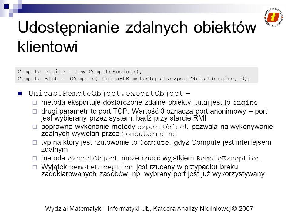 Wydział Matematyki i Informatyki UŁ, Katedra Analizy Nieliniowej © 2007 Udostępnianie zdalnych obiektów klientowi UnicastRemoteObject.exportObject – 
