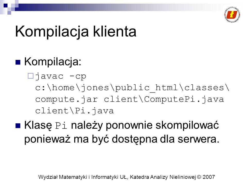 Wydział Matematyki i Informatyki UŁ, Katedra Analizy Nieliniowej © 2007 Kompilacja klienta Kompilacja:  javac -cp c:\home\jones\public_html\classes\ compute.jar client\ComputePi.java client\Pi.java Klasę Pi należy ponownie skompilować ponieważ ma być dostępna dla serwera.