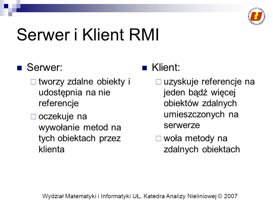 Wydział Matematyki i Informatyki UŁ, Katedra Analizy Nieliniowej © 2007 Interfejs Task i klasa ComputePi public interface Task { T execute(); } public class ComputePi { public static void main(String args[]) { if (System.getSecurityManager() == null) { System.setSecurityManager(new SecurityManager()); } try { String name = Compute ; Registry registry = LocateRegistry.getRegistry(args[0]); Compute comp = (Compute) registry.lookup(name); Pi task = new Pi(Integer.parseInt(args[1])); BigDecimal pi = comp.executeTask(task); System.out.println(pi); } catch (Exception e) { System.err.println( ComputePi exception: ); e.printStackTrace(); } } Nazwa hostu, na którym Compute jest uruchomione