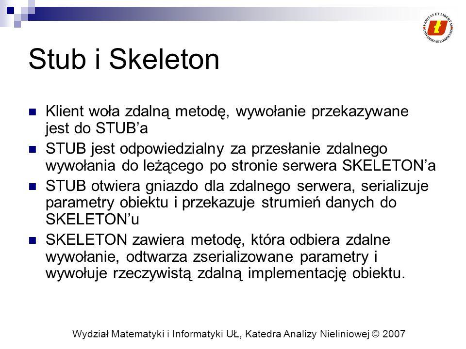 Wydział Matematyki i Informatyki UŁ, Katedra Analizy Nieliniowej © 2007 Stub i Skeleton Klient woła zdalną metodę, wywołanie przekazywane jest do STUB'a STUB jest odpowiedzialny za przesłanie zdalnego wywołania do leżącego po stronie serwera SKELETON'a STUB otwiera gniazdo dla zdalnego serwera, serializuje parametry obiektu i przekazuje strumień danych do SKELETON'u SKELETON zawiera metodę, która odbiera zdalne wywołanie, odtwarza zserializowane parametry i wywołuje rzeczywistą zdalną implementację obiektu.