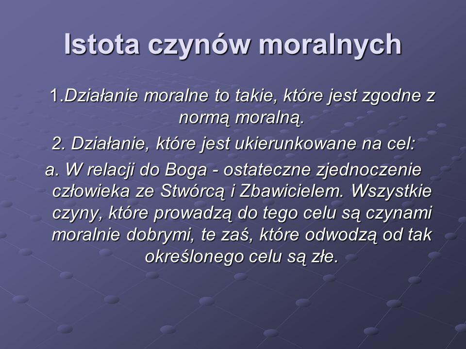 Istota czynów moralnych 1.Działanie moralne to takie, które jest zgodne z normą moralną. 2. Działanie, które jest ukierunkowane na cel: a. W relacji d