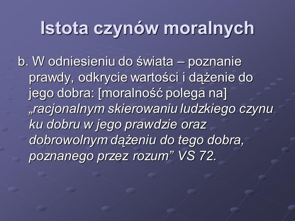 """Istota czynów moralnych b. W odniesieniu do świata – poznanie prawdy, odkrycie wartości i dążenie do jego dobra: [moralność polega na] """"racjonalnym sk"""