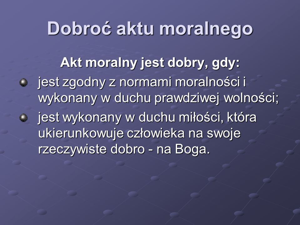 Dobroć aktu moralnego Akt moralny jest dobry, gdy: jest zgodny z normami moralności i wykonany w duchu prawdziwej wolności; jest wykonany w duchu miło