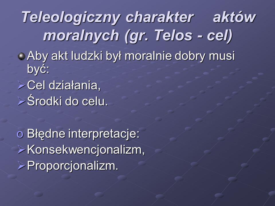 Teleologiczny charakteraktów moralnych (gr. Telos - cel) Aby akt ludzki był moralnie dobry musi być:  Cel działania,  Środki do celu. oBłędne interp