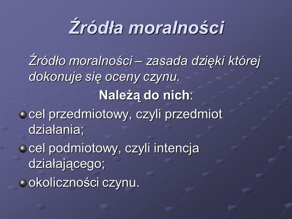 Źródła moralności Źródło moralności – zasada dzięki której dokonuje się oceny czynu. Należą do nich: cel przedmiotowy, czyli przedmiot działania; cel