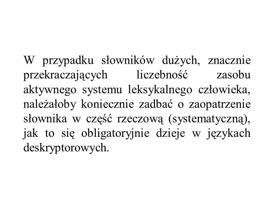 W przypadku słowników dużych, znacznie przekraczających liczebność zasobu aktywnego systemu leksykalnego człowieka, należałoby koniecznie zadbać o zaopatrzenie słownika w część rzeczową (systematyczną), jak to się obligatoryjnie dzieje w językach deskryptorowych.