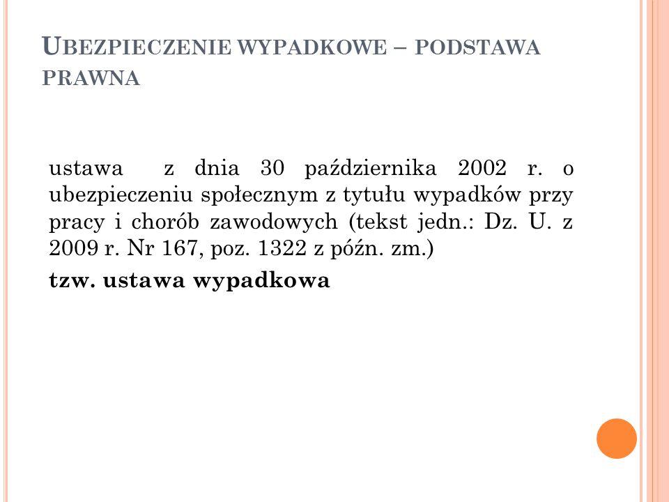 U BEZPIECZENIE WYPADKOWE – PODSTAWA PRAWNA ustawa z dnia 30 października 2002 r. o ubezpieczeniu społecznym z tytułu wypadków przy pracy i chorób zawo
