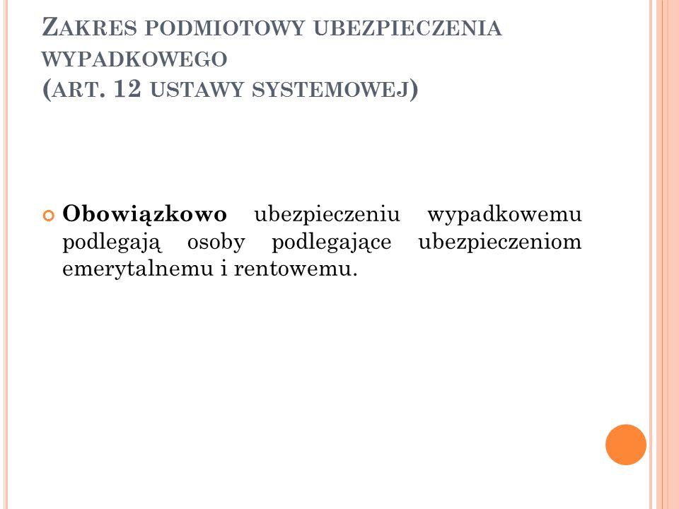 Z AKRES PODMIOTOWY UBEZPIECZENIA WYPADKOWEGO ( ART. 12 USTAWY SYSTEMOWEJ ) Obowiązkowo ubezpieczeniu wypadkowemu podlegają osoby podlegające ubezpiecz