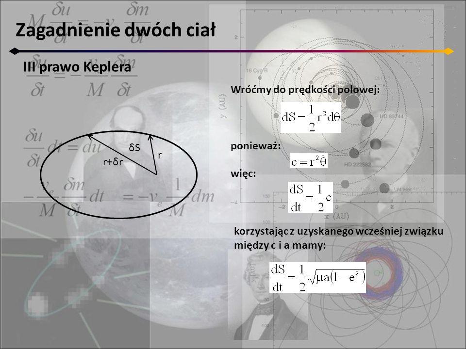 Zagadnienie dwóch ciał III prawo Keplera r r+δr δSδS Wróćmy do prędkości polowej: ponieważ: więc: korzystając z uzyskanego wcześniej związku między c