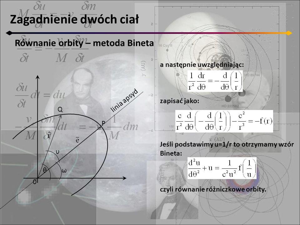 Zagadnienie dwóch ciał Równanie orbity – metoda Bineta 0 Q P θ υ ω linia apsyd a następnie uwzględniając: zapisać jako: Jeśli podstawimy u=1/r to otrzymamy wzór Bineta: czyli równanie różniczkowe orbity.
