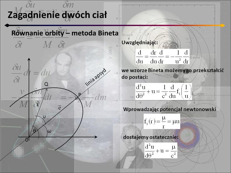 Zagadnienie dwóch ciał Równanie orbity – metoda Bineta 0 Q P θ υ ω linia apsyd Uwzględniając: we wzorze Bineta możemy go przekształcić do postaci: Wprowadzając potencjał newtonowski dostajemy ostatecznie: