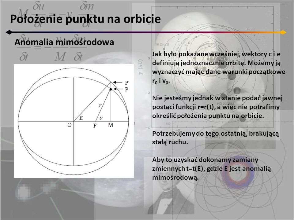 Położenie punktu na orbicie Anomalia mimośrodowa O Jak było pokazane wcześniej, wektory c i e definiują jednoznacznie orbitę. Możemy ją wyznaczyć mają