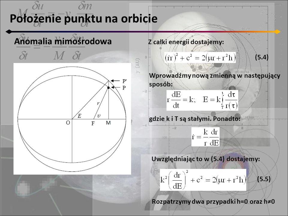 Położenie punktu na orbicie Anomalia mimośrodowa O Z całki energii dostajemy: (5.4) Wprowadźmy nową zmienną w następujący sposób: gdzie k i T są stały