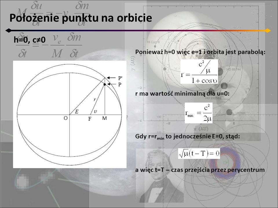 Położenie punktu na orbicie h=0, c≠0 O Ponieważ h=0 więc e=1 i orbita jest parabolą: r ma wartość minimalną dla υ=0: Gdy r=r min to jednocześnie E=0, stąd: a więc t=T – czas przejścia przez perycentrum