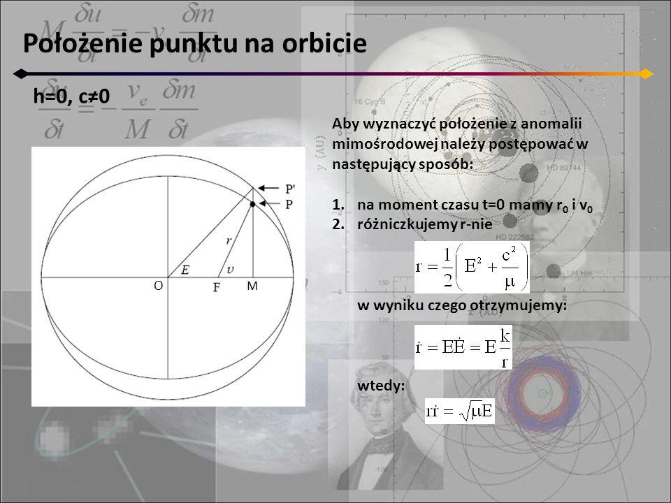 Położenie punktu na orbicie h=0, c≠0 O Aby wyznaczyć położenie z anomalii mimośrodowej należy postępować w następujący sposób: 1.na moment czasu t=0 mamy r 0 i v 0 2.różniczkujemy r-nie w wyniku czego otrzymujemy: wtedy: